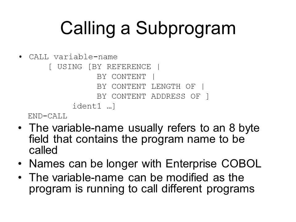 Calling a Subprogram CALL variable-name. [ USING [BY REFERENCE | BY CONTENT | BY CONTENT LENGTH OF |